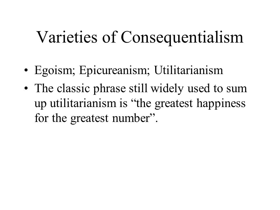 Varieties of Consequentialism Egoism; Epicureanism; Utilitarianism The classic phrase still widely used to sum up utilitarianism is the greatest happiness for the greatest number .
