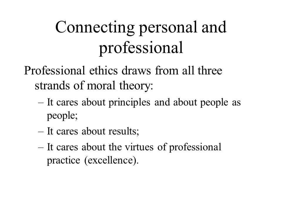 Connecting personal and professional Professional ethics draws from all three strands of moral theory: –It cares about principles and about people as people; –It cares about results; –It cares about the virtues of professional practice (excellence).