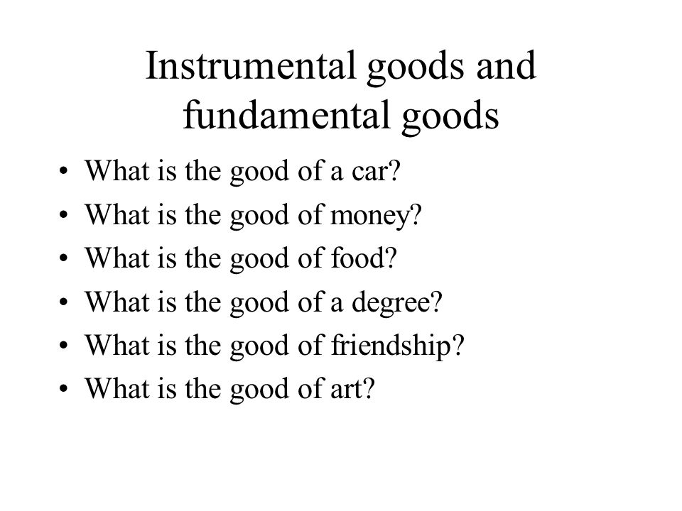 Instrumental goods and fundamental goods What is the good of a car.