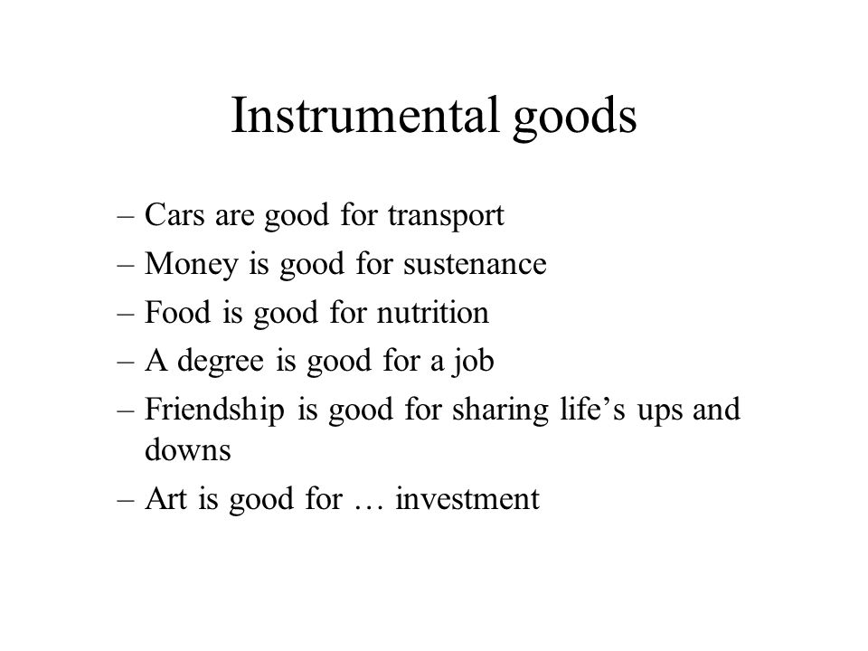 Instrumental goods –Cars are good for transport –Money is good for sustenance –Food is good for nutrition –A degree is good for a job –Friendship is good for sharing life's ups and downs –Art is good for … investment