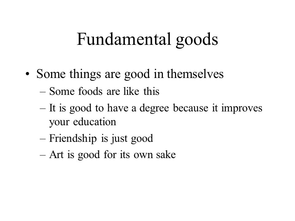 Fundamental goods Some things are good in themselves –Some foods are like this –It is good to have a degree because it improves your education –Friendship is just good –Art is good for its own sake