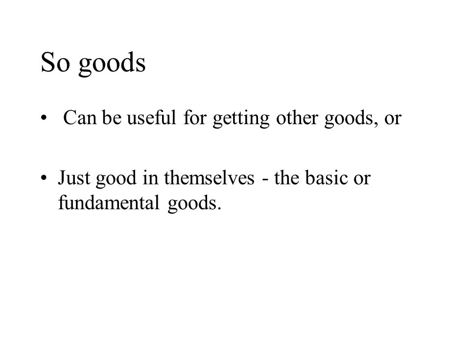 So goods Can be useful for getting other goods, or Just good in themselves - the basic or fundamental goods.
