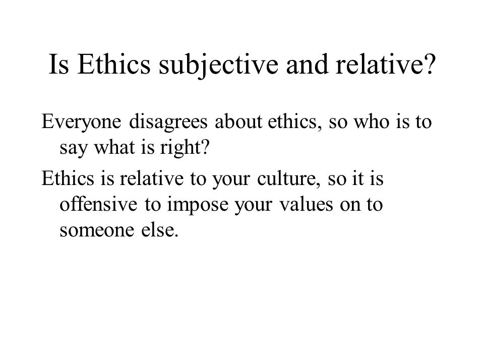 Is Ethics subjective and relative. Everyone disagrees about ethics, so who is to say what is right.