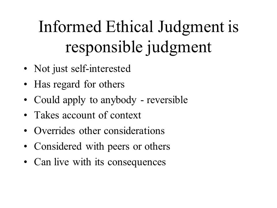 Informed Ethical Judgment is responsible judgment Not just self-interested Has regard for others Could apply to anybody - reversible Takes account of context Overrides other considerations Considered with peers or others Can live with its consequences