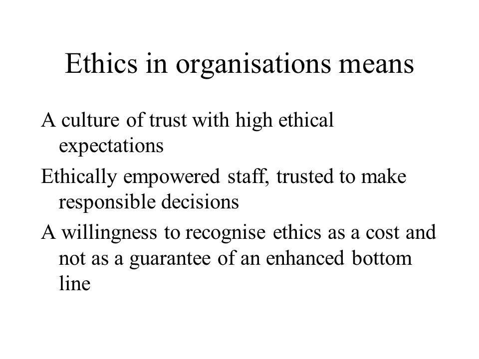 Ethics in organisations means A culture of trust with high ethical expectations Ethically empowered staff, trusted to make responsible decisions A willingness to recognise ethics as a cost and not as a guarantee of an enhanced bottom line