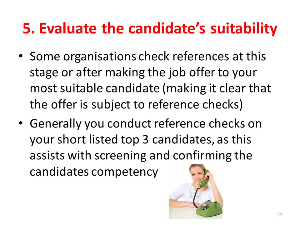 5. Evaluate the candidate's suitability Some organisations check references at this stage or after making the job offer to your most suitable candidat