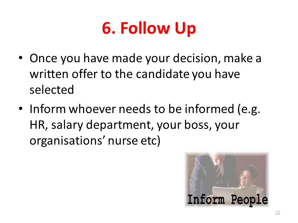 6. Follow Up Once you have made your decision, make a written offer to the candidate you have selected Inform whoever needs to be informed (e.g. HR, s