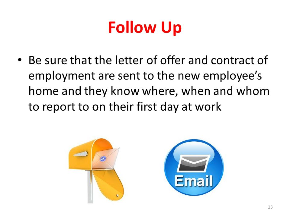 Follow Up Be sure that the letter of offer and contract of employment are sent to the new employee's home and they know where, when and whom to report