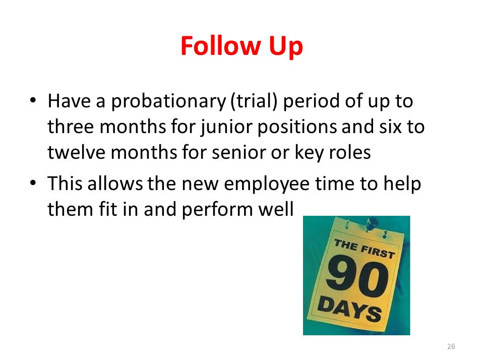 Follow Up Have a probationary (trial) period of up to three months for junior positions and six to twelve months for senior or key roles This allows t