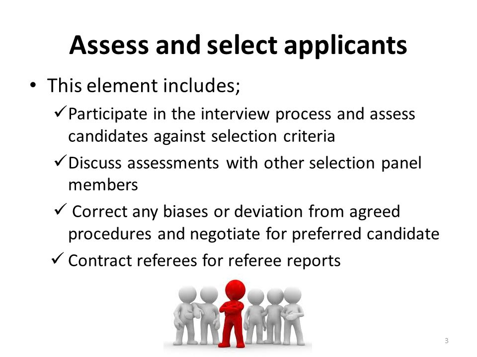 Assess and select applicants This element includes; Participate in the interview process and assess candidates against selection criteria Discuss asse