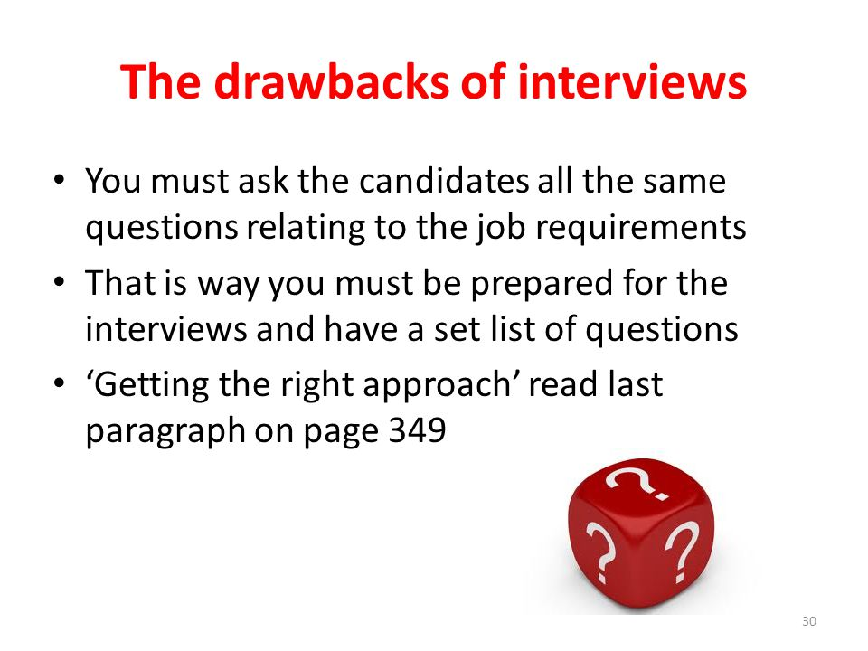 The drawbacks of interviews You must ask the candidates all the same questions relating to the job requirements That is way you must be prepared for t