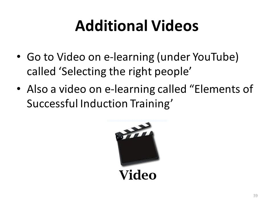 """Additional Videos Go to Video on e-learning (under YouTube) called 'Selecting the right people' Also a video on e-learning called """"Elements of Success"""