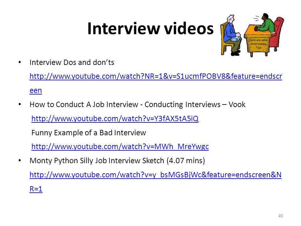 Interview videos Interview Dos and don'ts http://www.youtube.com/watch?NR=1&v=S1ucmfPOBV8&feature=endscr een How to Conduct A Job Interview - Conducti