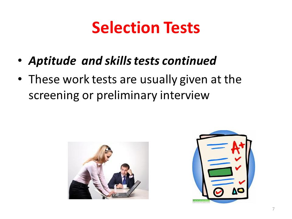 Selection Tests Psychological Tests These tests seek to find out if the applicant has the potential or capacity to handle the requirements of the job and the attributes needed to do it well They include psychometric tests which measure intelligence, aptitude, and personality traits 8