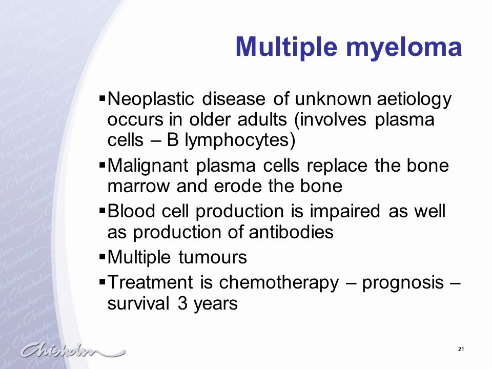 21 Multiple myeloma  Neoplastic disease of unknown aetiology occurs in older adults (involves plasma cells – B lymphocytes)  Malignant plasma cells replace the bone marrow and erode the bone  Blood cell production is impaired as well as production of antibodies  Multiple tumours  Treatment is chemotherapy – prognosis – survival 3 years