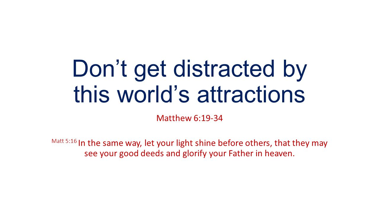 Don't get distracted by this world's attractions Matthew 6:19-34 Matt 5:16 In the same way, let your light shine before others, that they may see your