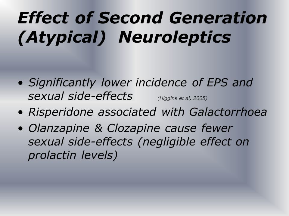Effect of Second Generation (Atypical) Neuroleptics Significantly lower incidence of EPS and sexual side-effects (Higgins et al, 2005) Risperidone ass