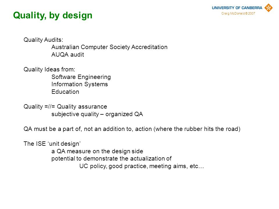 Craig McDonald © 2007 Quality, by design Quality Audits: Australian Computer Society Accreditation AUQA audit Quality Ideas from: Software Engineering Information Systems Education Quality =//= Quality assurance subjective quality – organized QA QA must be a part of, not an addition to, action (where the rubber hits the road) The ISE 'unit design' a QA measure on the design side potential to demonstrate the actualization of UC policy, good practice, meeting aims, etc…