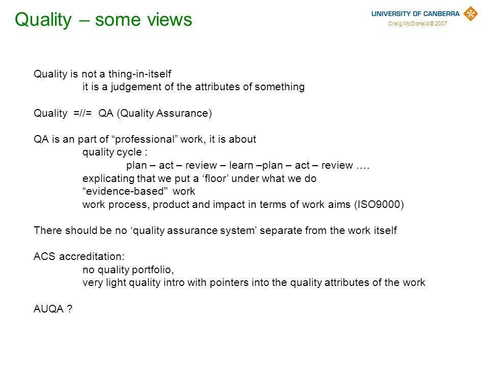 Craig McDonald © 2007 Quality is not a thing-in-itself it is a judgement of the attributes of something Quality =//= QA (Quality Assurance) QA is an part of professional work, it is about quality cycle : plan – act – review – learn –plan – act – review ….