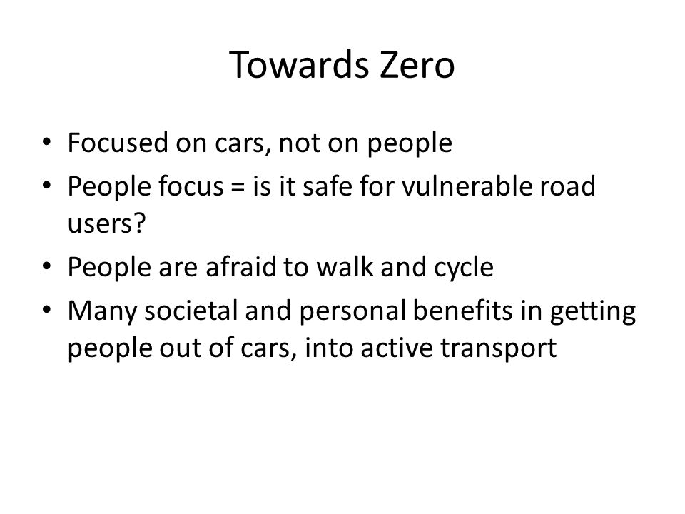 Towards Zero Focused on cars, not on people People focus = is it safe for vulnerable road users.
