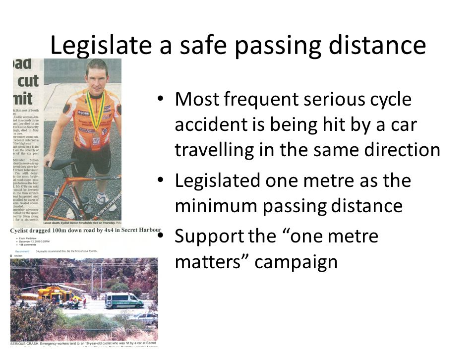 Legislate a safe passing distance Most frequent serious cycle accident is being hit by a car travelling in the same direction Legislated one metre as the minimum passing distance Support the one metre matters campaign