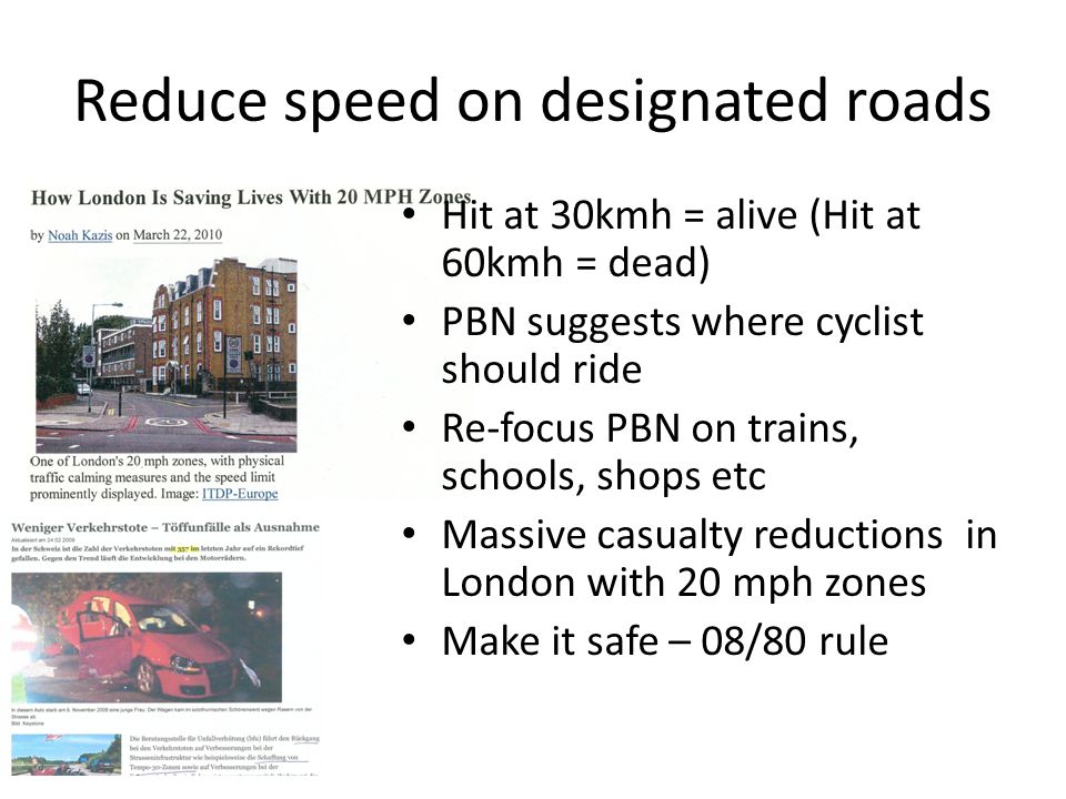 Reduce speed on designated roads Hit at 30kmh = alive (Hit at 60kmh = dead) PBN suggests where cyclist should ride Re-focus PBN on trains, schools, shops etc Massive casualty reductions in London with 20 mph zones Make it safe – 08/80 rule