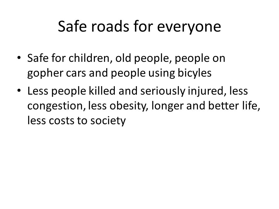 Safe roads for everyone Safe for children, old people, people on gopher cars and people using bicyles Less people killed and seriously injured, less congestion, less obesity, longer and better life, less costs to society