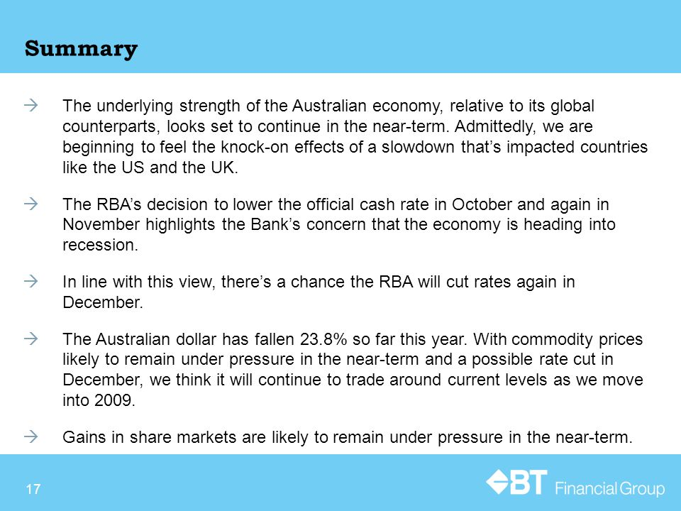 17 Summary  The underlying strength of the Australian economy, relative to its global counterparts, looks set to continue in the near-term.