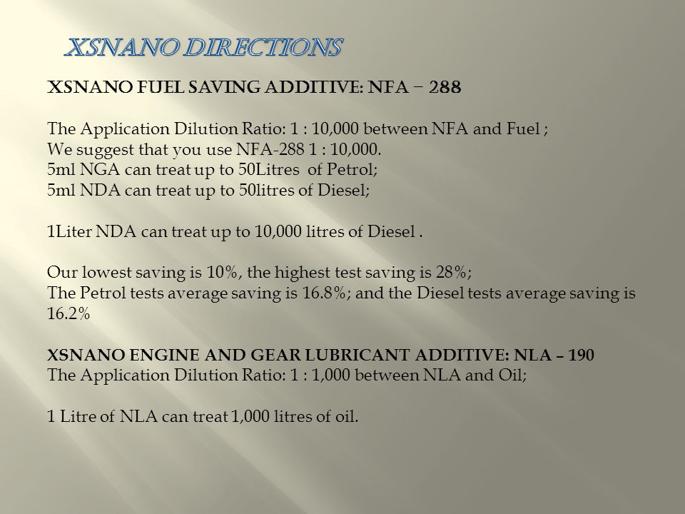 XSNano Fuel Saving Additive: NFA – 288 The Application Dilution Ratio: 1 : 10,000 between NFA and Fuel ; We suggest that you use NFA-288 1 : 10,000.