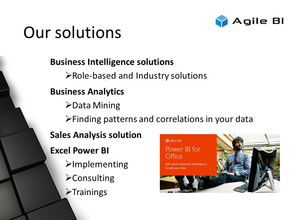 Our solutions Business Intelligence solutions  Role-based and Industry solutions Business Analytics  Data Mining  Finding patterns and correlations