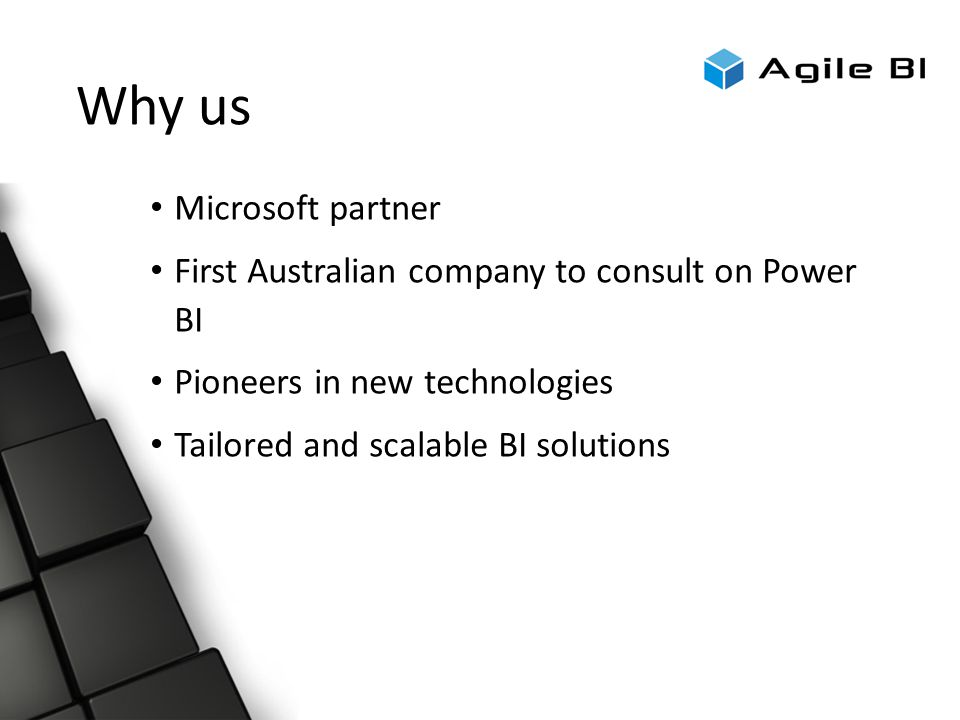 Why us Microsoft partner First Australian company to consult on Power BI Pioneers in new technologies Tailored and scalable BI solutions