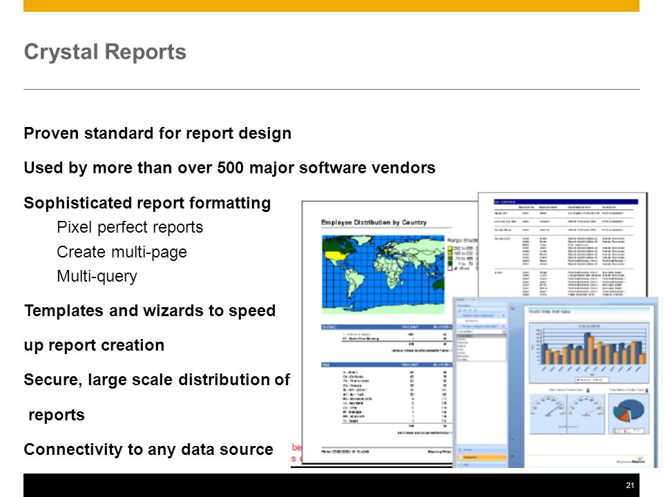 21 Crystal Reports Proven standard for report design Used by more than over 500 major software vendors Sophisticated report formatting Pixel perfect reports Create multi-page Multi-query Templates and wizards to speed up report creation Secure, large scale distribution of reports Connectivity to any data source