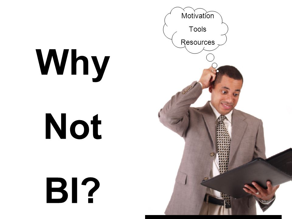 3 Why Not BI? Motivation Tools Resources