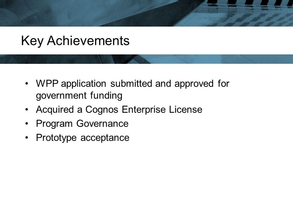 Key Achievements WPP application submitted and approved for government funding Acquired a Cognos Enterprise License Program Governance Prototype accep