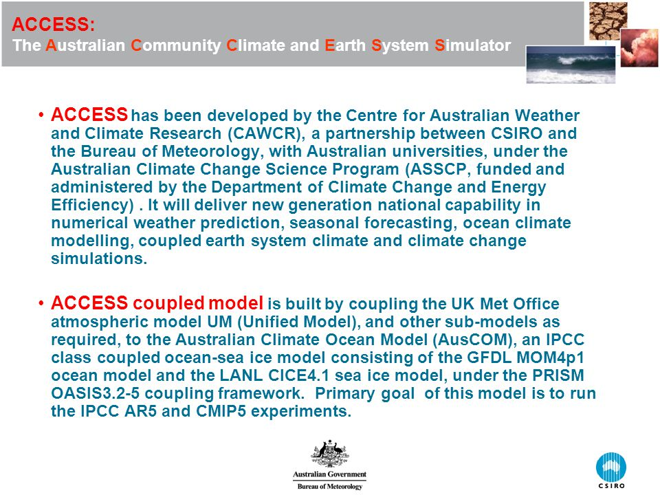ACCESS: The Australian Community Climate and Earth System Simulator ACCESS has been developed by the Centre for Australian Weather and Climate Research (CAWCR), a partnership between CSIRO and the Bureau of Meteorology, with Australian universities, under the Australian Climate Change Science Program (ASSCP, funded and administered by the Department of Climate Change and Energy Efficiency).