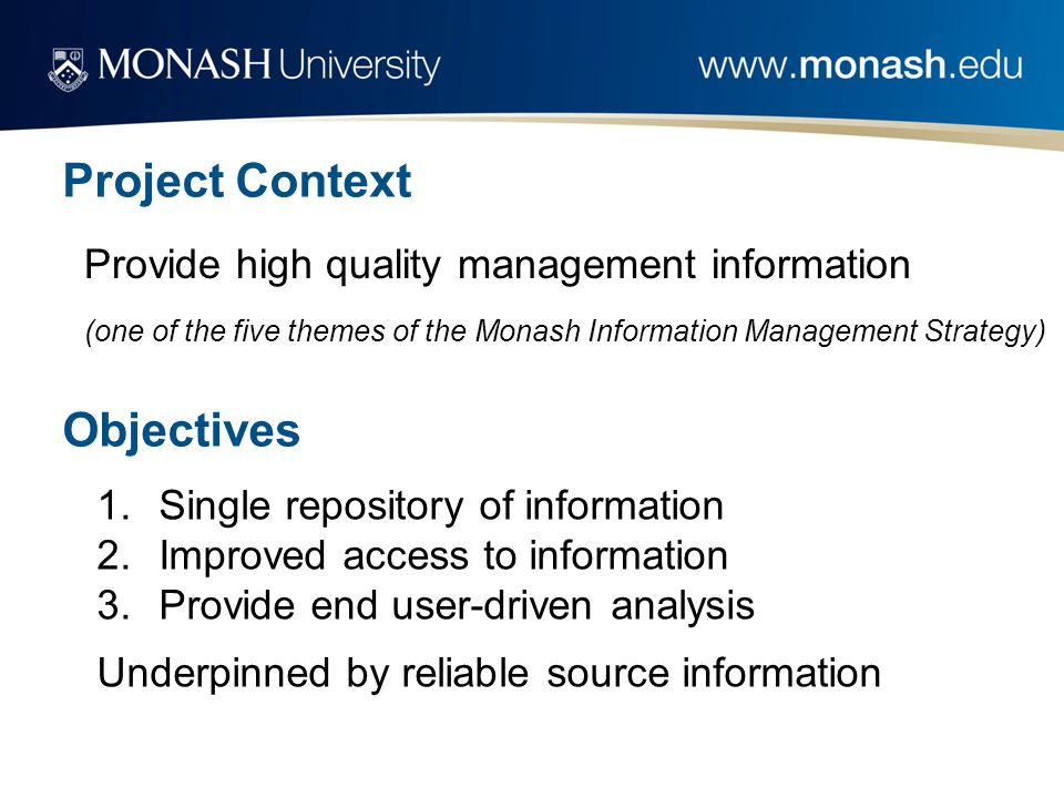 Project Context Provide high quality management information (one of the five themes of the Monash Information Management Strategy) Objectives 1.Single repository of information 2.Improved access to information 3.Provide end user-driven analysis Underpinned by reliable source information