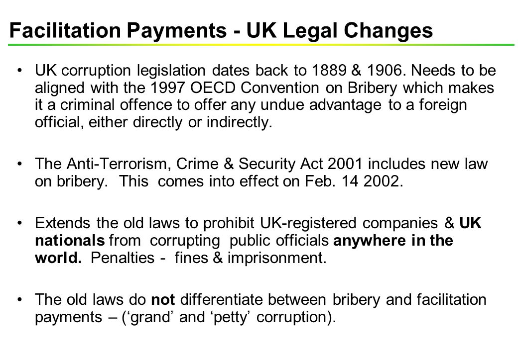 Facilitation Payments - UK Legal Changes UK corruption legislation dates back to 1889 & 1906. Needs to be aligned with the 1997 OECD Convention on Bri