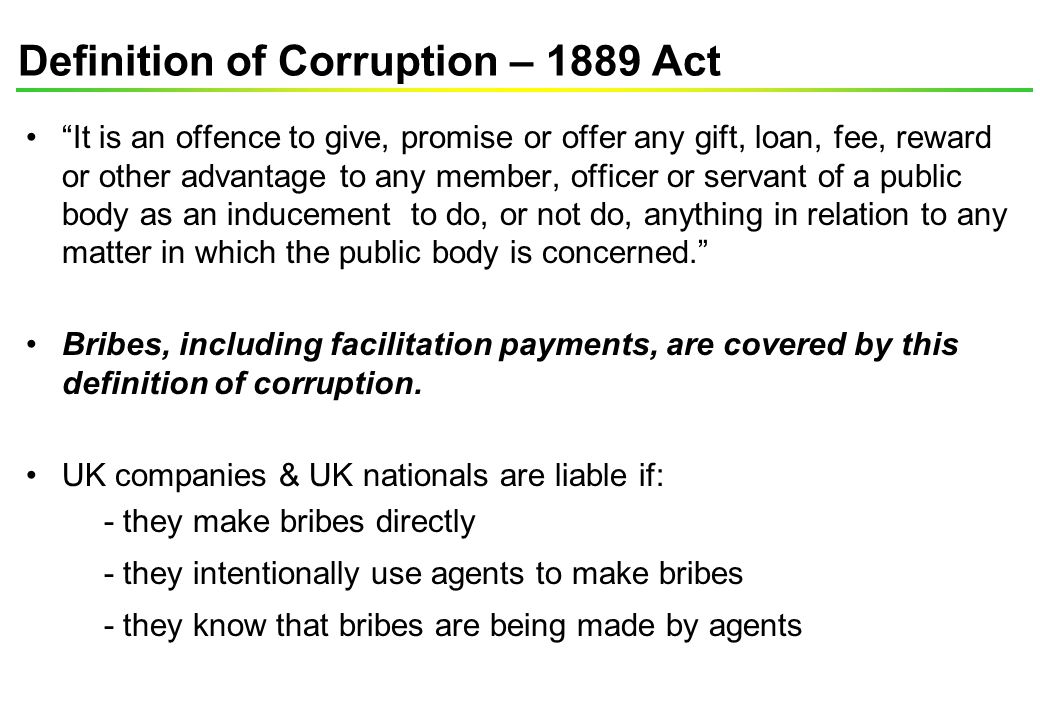 "Definition of Corruption – 1889 Act ""It is an offence to give, promise or offer any gift, loan, fee, reward or other advantage to any member, officer"