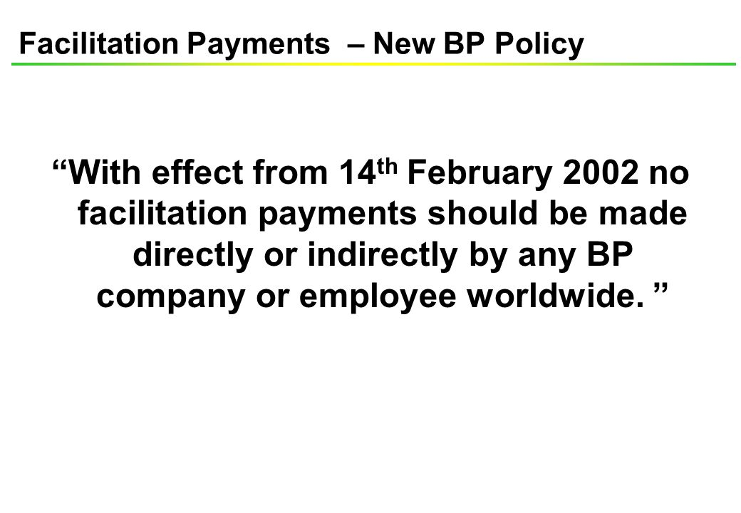 Facilitation Payments – New BP Policy With effect from 14 th February 2002 no facilitation payments should be made directly or indirectly by any BP company or employee worldwide.