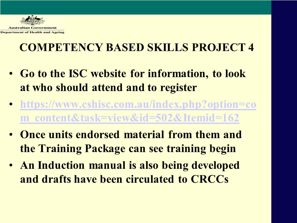 COMPETENCY BASED SKILLS PROJECT 4 Go to the ISC website for information, to look at who should attend and to register https://www.cshisc.com.au/index.php option=co m_content&task=view&id=502&Itemid=162https://www.cshisc.com.au/index.php option=co m_content&task=view&id=502&Itemid=162 Once units endorsed material from them and the Training Package can see training begin An Induction manual is also being developed and drafts have been circulated to CRCCs