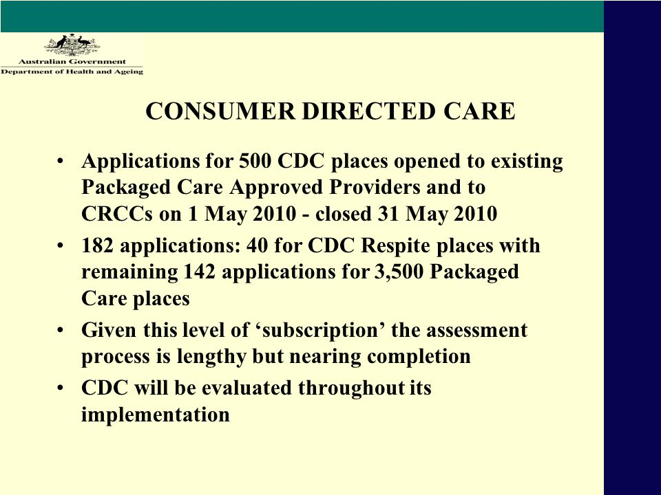CONSUMER DIRECTED CARE Applications for 500 CDC places opened to existing Packaged Care Approved Providers and to CRCCs on 1 May 2010 - closed 31 May 2010 182 applications: 40 for CDC Respite places with remaining 142 applications for 3,500 Packaged Care places Given this level of 'subscription' the assessment process is lengthy but nearing completion CDC will be evaluated throughout its implementation