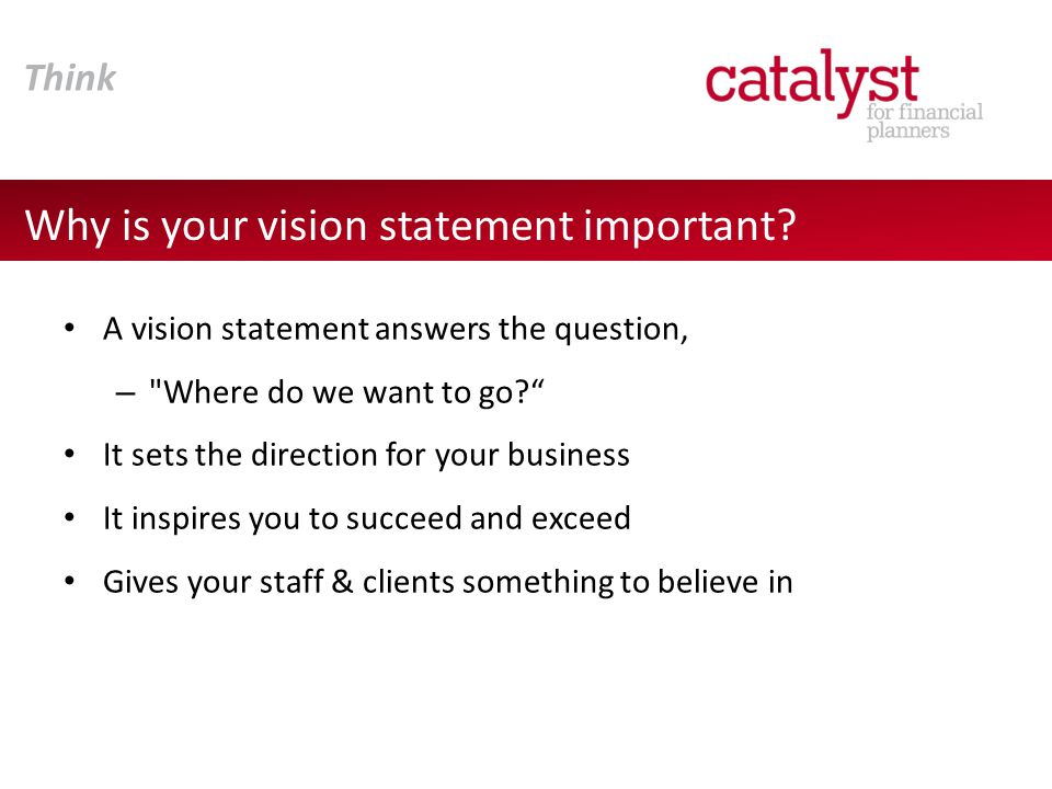 1.Hold a vision planning workshop with all Business Partners 2.Paint a mental picture of what your business will look like in 3- 5 years 3.Work towards creating a clear image of a possible future that is compelling to all stakeholders 4.Involve key staff in the process - their engagement is key to your success 5.Communicate to all stakeholders Steps to creating your vision Think