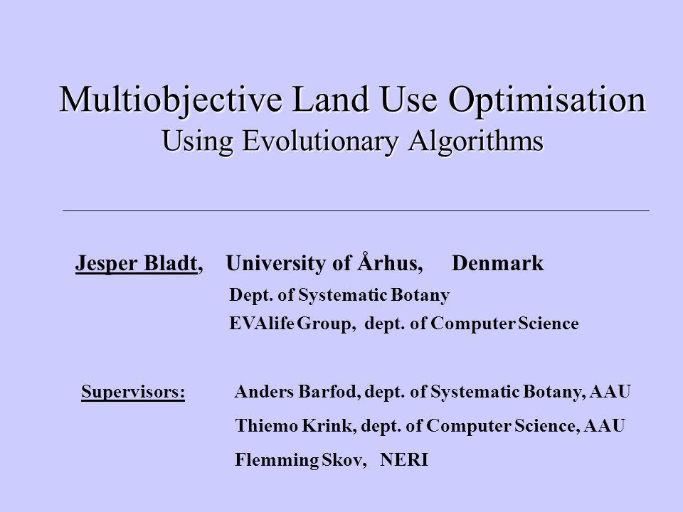 Multiobjective Land Use Optimisation Using Evolutionary Algorithms Jesper Bladt, University of Århus, Denmark Dept.