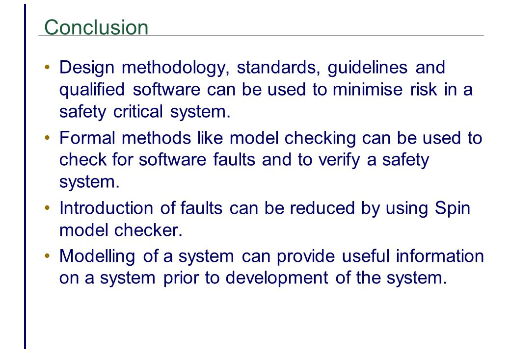 Conclusion Design methodology, standards, guidelines and qualified software can be used to minimise risk in a safety critical system.