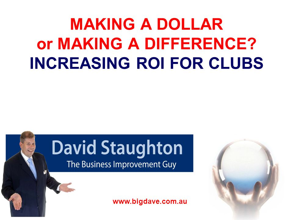 MAKING A DOLLAR or MAKING A DIFFERENCE INCREASING ROI FOR CLUBS www.bigdave.com.au