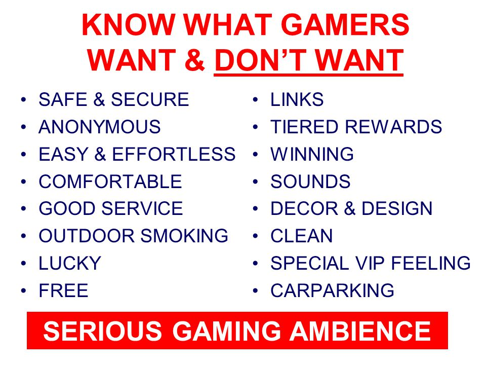 KNOW WHAT GAMERS WANT & DON'T WANT SAFE & SECURE ANONYMOUS EASY & EFFORTLESS COMFORTABLE GOOD SERVICE OUTDOOR SMOKING LUCKY FREE LINKS TIERED REWARDS WINNING SOUNDS DECOR & DESIGN CLEAN SPECIAL VIP FEELING CARPARKING SERIOUS GAMING AMBIENCE