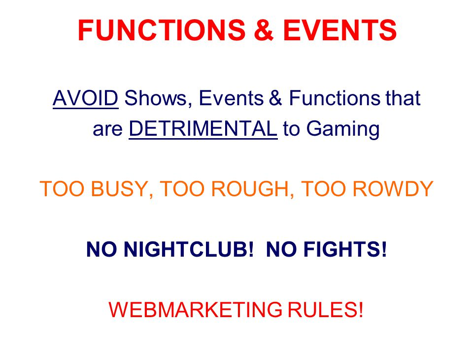 FUNCTIONS & EVENTS AVOID Shows, Events & Functions that are DETRIMENTAL to Gaming TOO BUSY, TOO ROUGH, TOO ROWDY NO NIGHTCLUB.