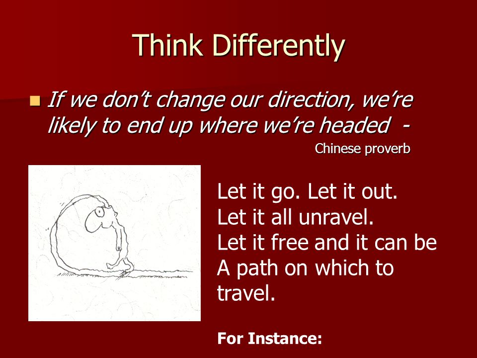 Think Differently If we don't change our direction, we're likely to end up where we're headed - If we don't change our direction, we're likely to end up where we're headed - Chinese proverb Let it go.