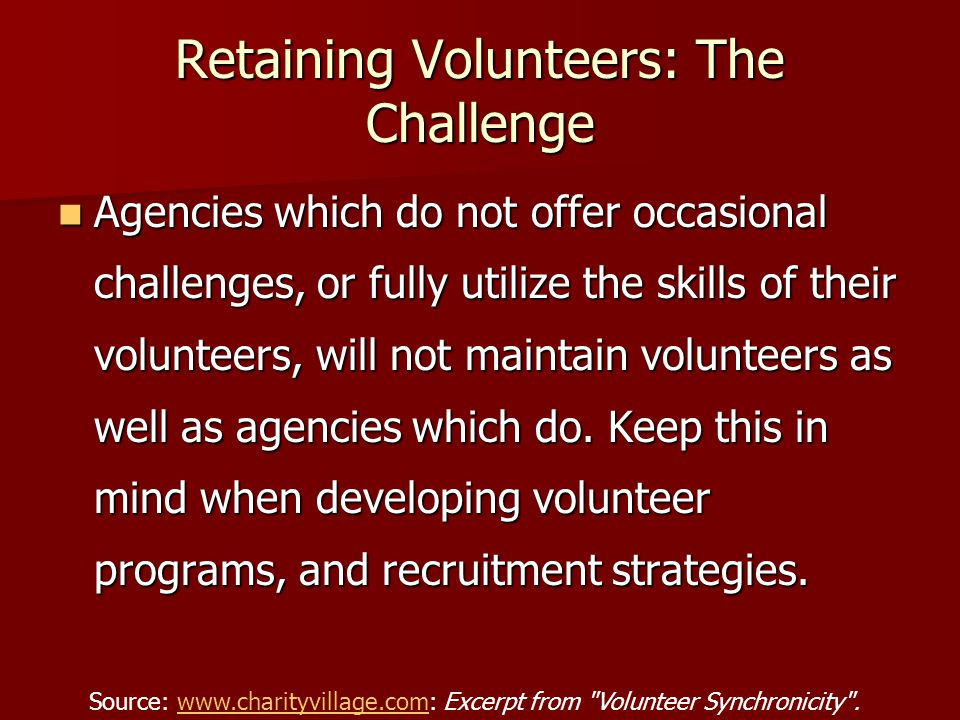 Retaining Volunteers: The Challenge Agencies which do not offer occasional challenges, or fully utilize the skills of their volunteers, will not maintain volunteers as well as agencies which do.