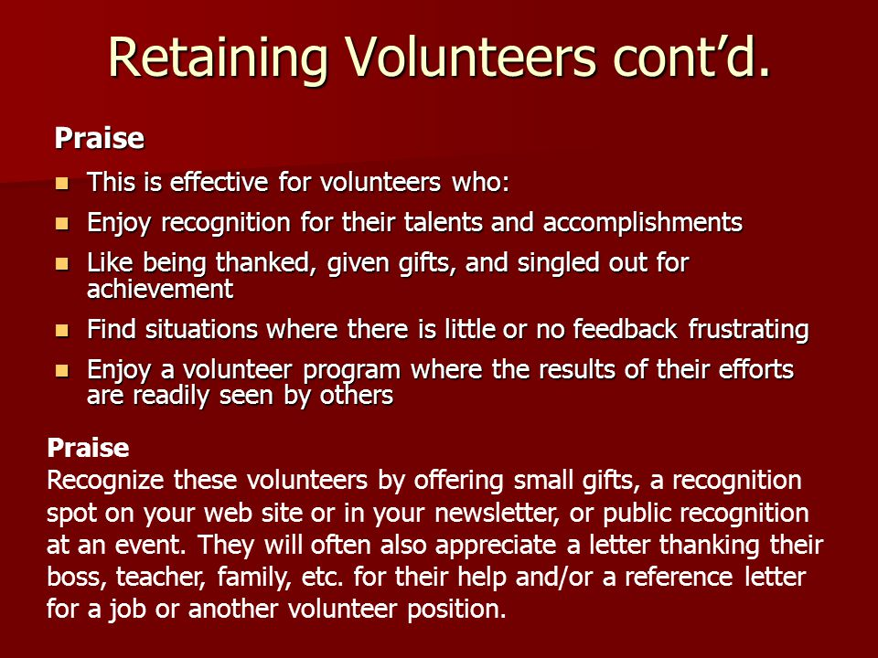 Retaining Volunteers cont'd. Praise This is effective for volunteers who: This is effective for volunteers who: Enjoy recognition for their talents an